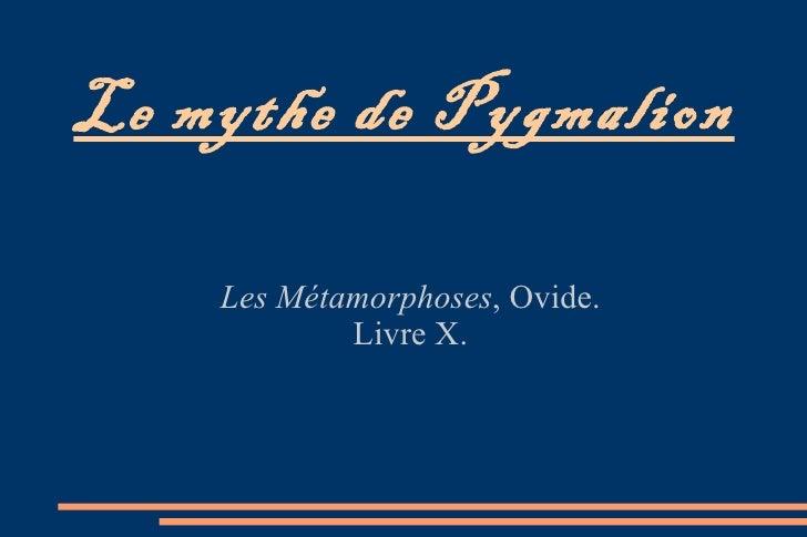 Le mythe de Pygmalion Les Métamorphoses , Ovide. Livre X.