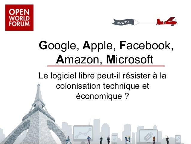 Google, Apple, Facebook,  Amazon, Microsoft  Le logiciel libre peut-il résister à la  colonisation technique et  économiqu...