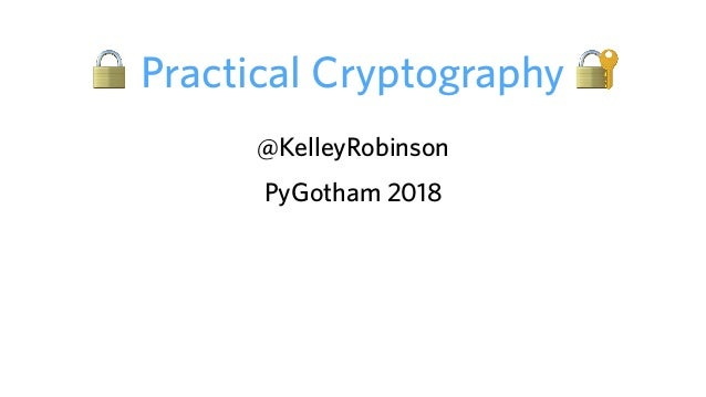 🔒 Practical Cryptography 🔐 @KelleyRobinson PyGotham 2018