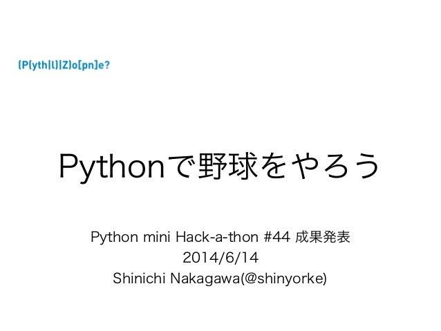 Python mini Hack-a-thon #44 成果発表 2014/6/14 Shinichi Nakagawa(@shinyorke) Pythonで野球をやろう