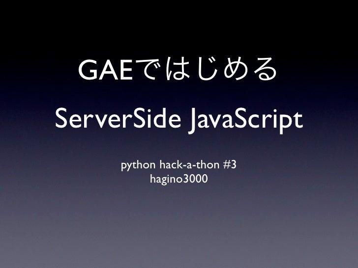 GAE ServerSide JavaScript      python hack-a-thon #3           hagino3000