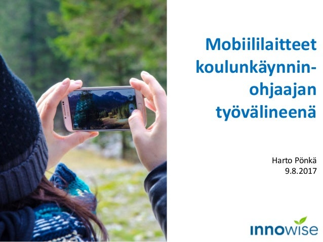 Mobiililaitteet koulunkäynnin- ohjaajan työvälineenä Harto Pönkä 9.8.2017