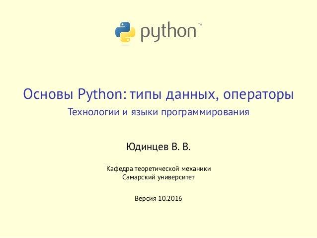 Основы Python: типы данных, операторы Технологии и языки программирования Юдинцев В. В. Кафедра теоретической механики Сам...