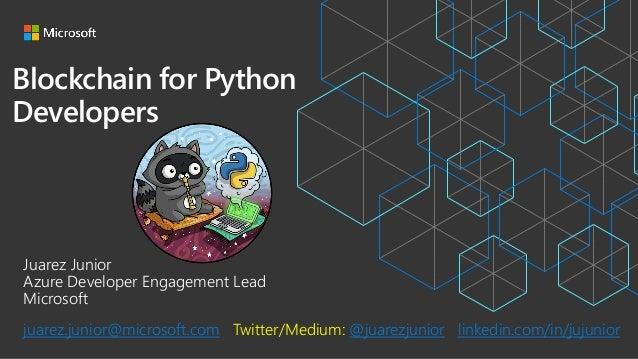 Blockchain for Python Developers Juarez Junior Azure Developer Engagement Lead Microsoft juarez.junior@microsoft.com Twitt...