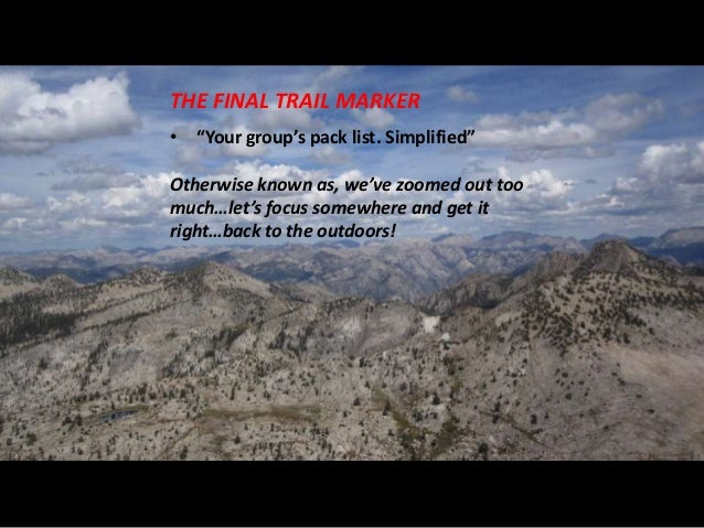 "THE FINAL TRAIL MARKER• ""Your group's pack list. Simplified""Otherwise known as, we've zoomed out toomuch…let's focus somew..."
