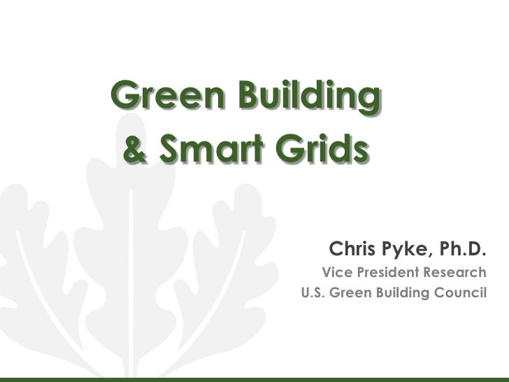 Green Building <br />& Smart Grids<br />Chris Pyke, Ph.D.<br />Vice President Research<br />U.S. Green Building Council<br />