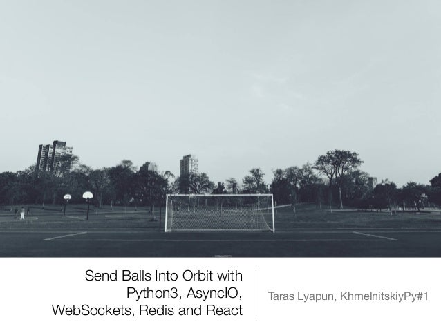 Send Balls Into Orbit with Python3, AsyncIO, WebSockets, Redis and React Taras Lyapun, KhmelnitskiyPy#1