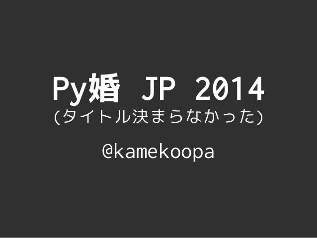 Py婚 JP 2014 (タイトル決まらなかった) @kamekoopa