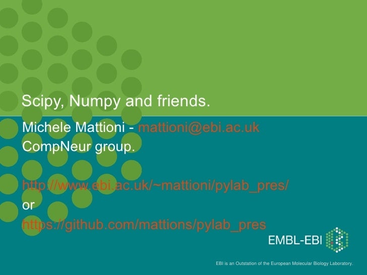 Scipy, Numpy and friends.Michele Mattioni - mattioni@ebi.ac.ukCompNeur group.http://www.ebi.ac.uk/~mattioni/pylab_pres/orh...