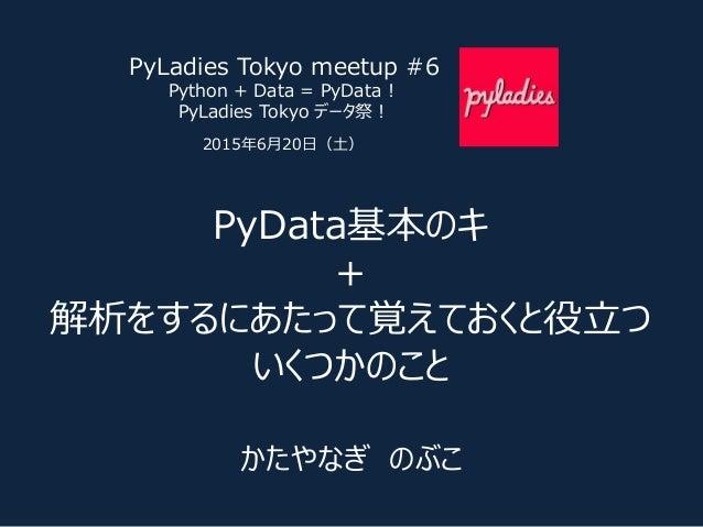 PyData基本のキ + 解析をするにあたって覚えておくと役立つ いくつかのこと かたやなぎ のぶこ PyLadies Tokyo meetup #6 Python + Data = PyData ! PyLadies Tokyo データ祭! ...