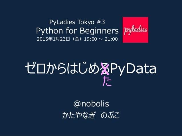 ゼロからはじめるPyData た @nobolis かたやなぎ のぶこ PyLadies Tokyo #3 Python for Beginners 2015年1月23日(金)19:00 〜 21:00