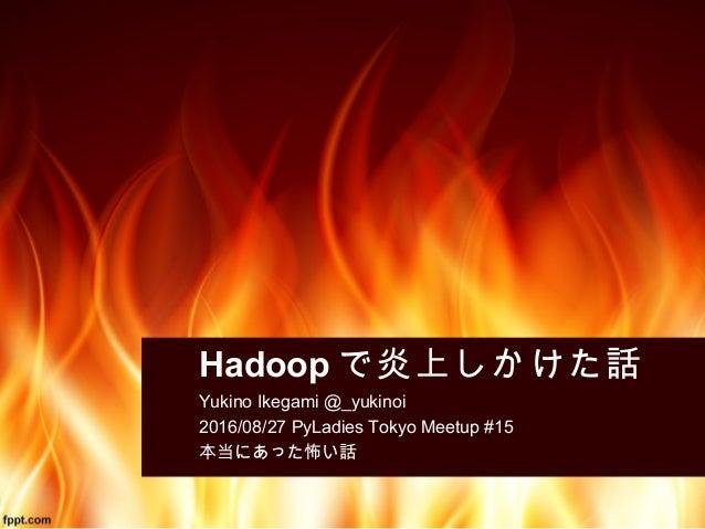 Hadoop で炎上しかけた話 Yukino Ikegami @_yukinoi 2016/08/27 PyLadies Tokyo Meetup #15 本当にあった怖い話