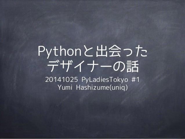 Pythonと出会った  デザイナーの話  20141025 PyLadiesTokyo #1  Yumi Hashizume(uniq)