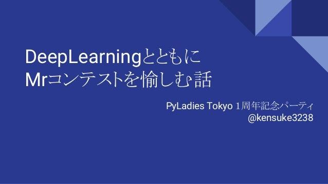 DeepLearningとともに Mrコンテストを愉しむ話 PyLadies Tokyo 1周年記念パーティ @kensuke3238