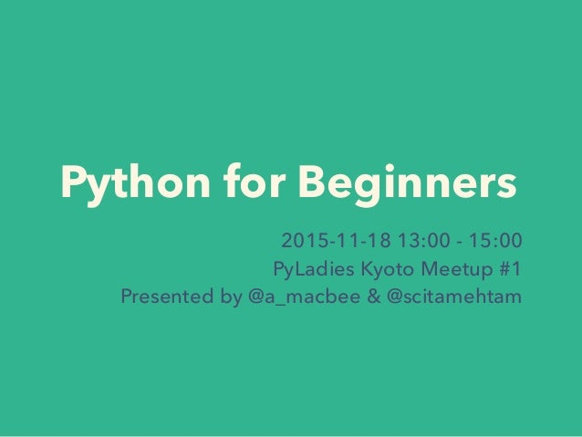 Python for Beginners 2015-11-18 13:00 - 15:00 PyLadies Kyoto Meetup #1 Presented by @a_macbee & @scitamehtam
