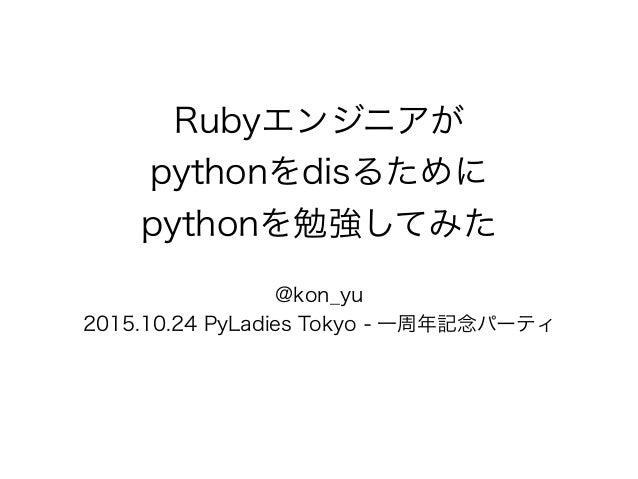 Rubyエンジニアが pythonをdisるために pythonを勉強してみた @kon_yu 2015.10.24 PyLadies Tokyo - 一周年記念パーティ