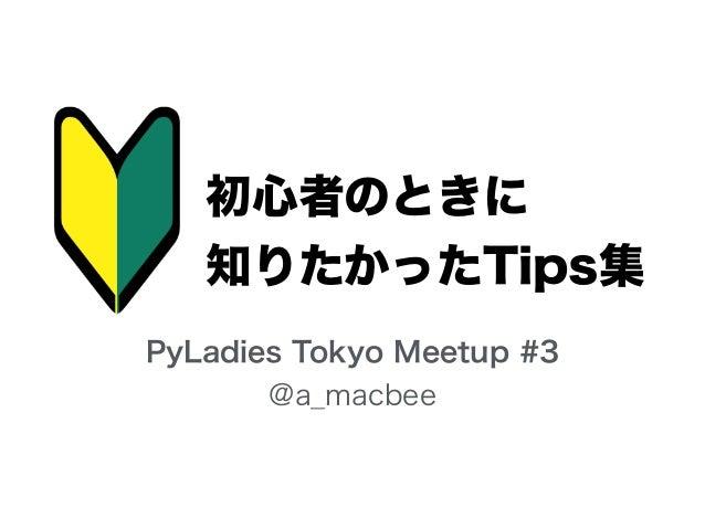 初心者のときに 知りたかったTips集 PyLadies Tokyo Meetup #3 @a_macbee