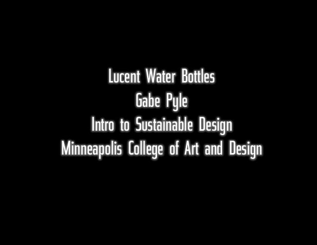 Lucent Water Bottles Gabe Pyle Intro to Sustainable Design Minneapolis College of Art and Design