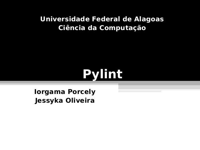 Universidade Federal de Alagoas     Ciência da Computação            PylintIorgama PorcelyJessyka Oliveira