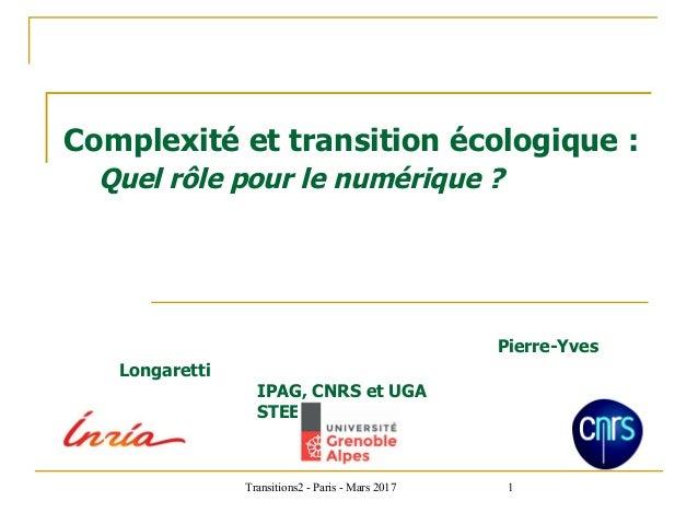 Transitions2 - Paris - Mars 2017 1 Complexité et transition écologique : Quel rôle pour le numérique ? Pierre-Yves Longare...