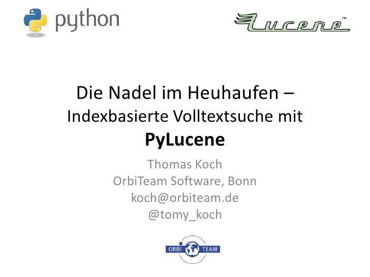 Die Nadel im Heuhaufen – Indexbasierte Volltextsuche mit PyLucene<br />Thomas Koch<br />OrbiTeam Software, Bonn<br />koch@...