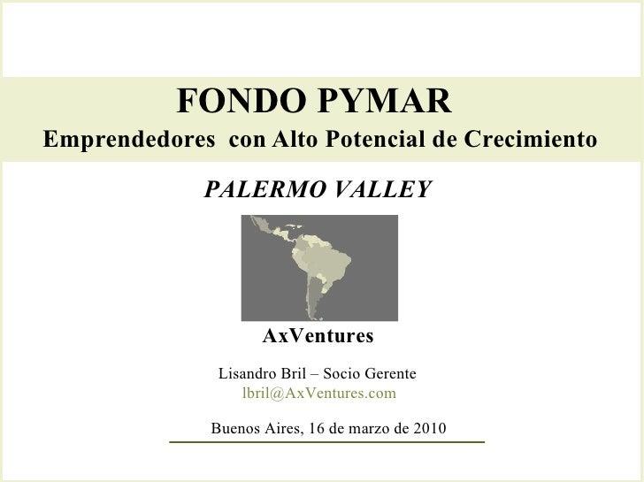 FONDO PYMAR  Emprendedores  con Alto Potencial de Crecimiento   AxVentures Lisandro Bril – Socio Gerente  [email_address] ...