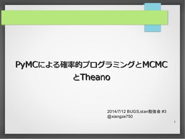 1 PyMCPyMCによる確率的プログラミングとによる確率的プログラミングとMCMCMCMC ととTheanoTheano 2014/7/12 BUGS,stan勉強会 #3 @xiangze750