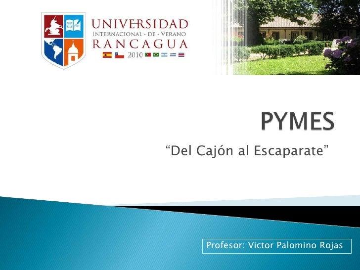 """PYMES<br />""""Del Cajón al Escaparate""""<br />Profesor: Victor Palomino Rojas<br />"""