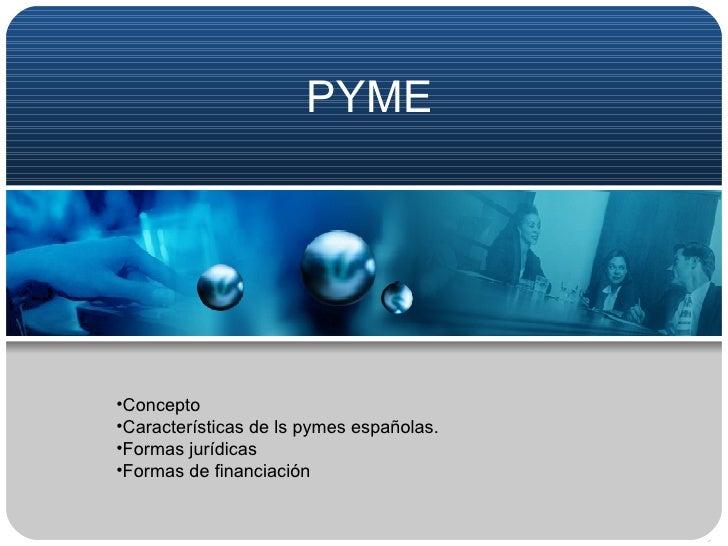 PYME <ul><li>Concepto </li></ul><ul><li>Características de ls pymes españolas. </li></ul><ul><li>Formas jurídicas </li></u...