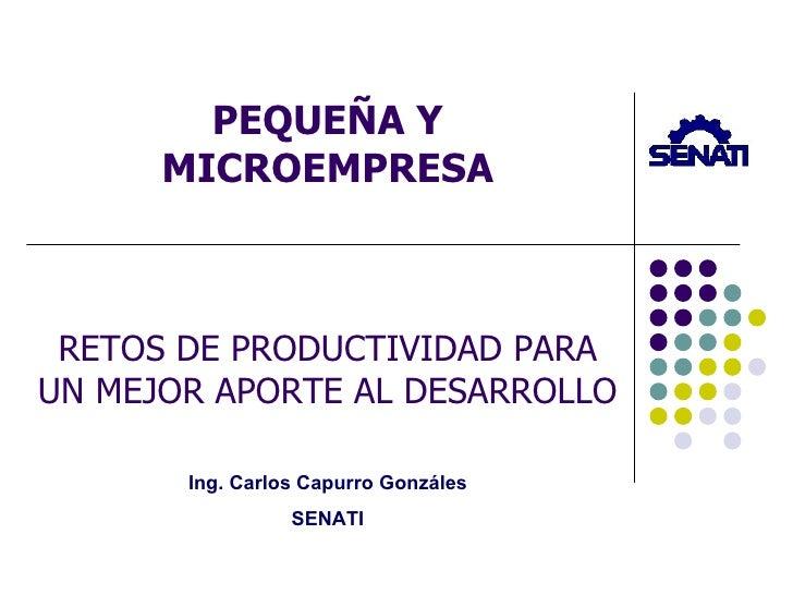 PEQUEÑA Y MICROEMPRESA RETOS DE PRODUCTIVIDAD PARA UN MEJOR APORTE AL DESARROLLO Ing. Carlos Capurro Gonzáles SENATI
