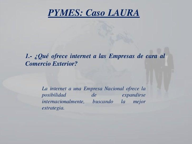 PYMES: Caso LAURA<br />1.- ¿Qué ofrece internet a las Empresas de cara al Comercio Exterior?<br />La internet a una Empres...