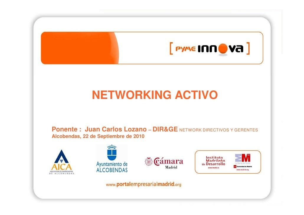NETWORKING ACTIVO  Ponente : Juan Carlos Lozano – DIR&GE NETWORK DIRECTIVOS Y GERENTES Alcobendas, 22 de Septiembre de 2010