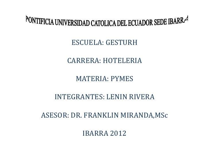 ESCUELA: GESTURH      CARRERA: HOTELERIA        MATERIA: PYMES   INTEGRANTES: LENIN RIVERAASESOR: DR. FRANKLIN MIRANDA,MSc...
