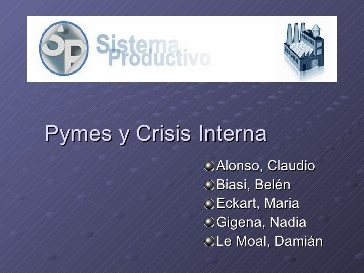Pymes y Crisis Interna <ul><li>Alonso, Claudio </li></ul><ul><li>Biasi, Belén </li></ul><ul><li>Eckart, Maria </li></ul><u...