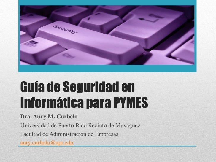 Guía de Seguridad enInformática para PYMESDra. Aury M. CurbeloUniversidad de Puerto Rico Recinto de MayaguezFacultad de Ad...
