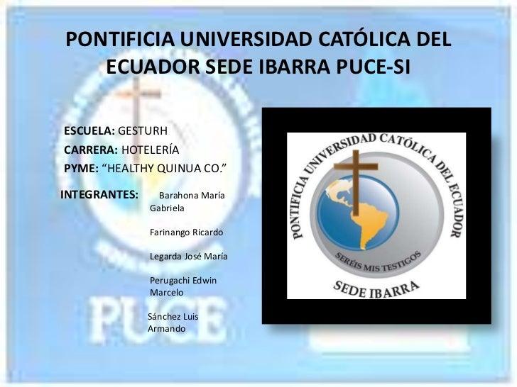 """PONTIFICIA UNIVERSIDAD CATÓLICA DEL   ECUADOR SEDE IBARRA PUCE-SIESCUELA: GESTURHCARRERA: HOTELERÍAPYME: """"HEALTHY QUINUA C..."""