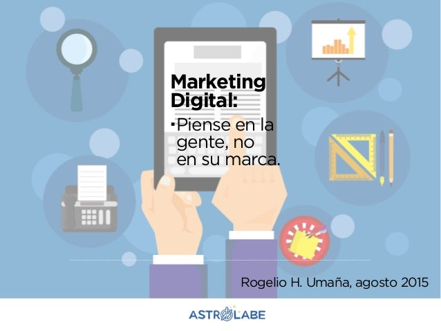 Marketing Digital: .Piense en la gente, no en su marca. Rogelio H. Umaña, agosto 2015