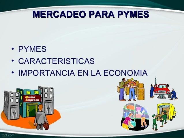 MERCADEO PARA PYMES• PYMES• CARACTERISTICAS• IMPORTANCIA EN LA ECONOMIA