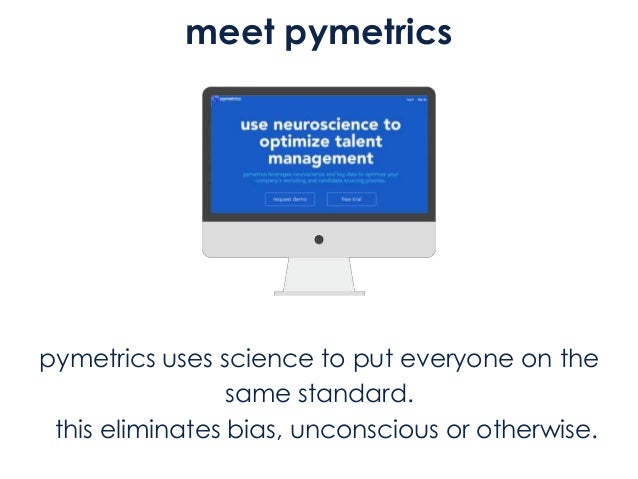 meet pymetrics pymetrics uses science to put everyone on the same standard. this eliminates bias, unconscious or otherwise.