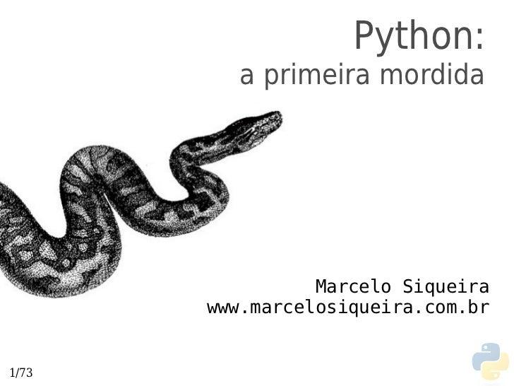 Python:         a primeira mordida                 Marcelo Siqueira       www.marcelosiqueira.com.br1/73