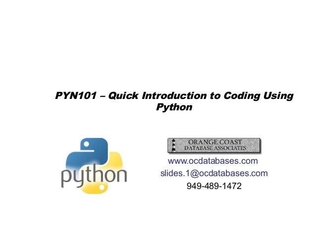 PYN101 – Quick Introduction to Coding Using Python www.ocdatabases.com slides.1@ocdatabases.com 949-489-1472