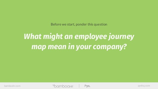 What might an employee journey map mean in your company? bamboohr.com pynhq.com Before we start, ponder this question