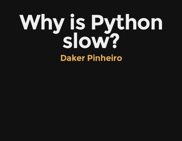 Why is Pythonslow?Daker Pinheiro