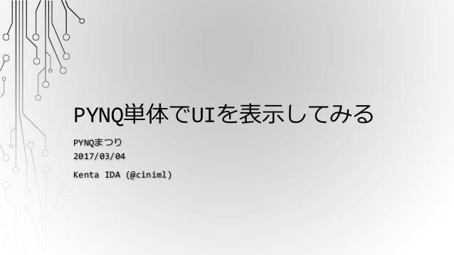 PYNQ単体でUIを表示してみる PYNQまつり 2017/03/04 Kenta IDA (@ciniml)