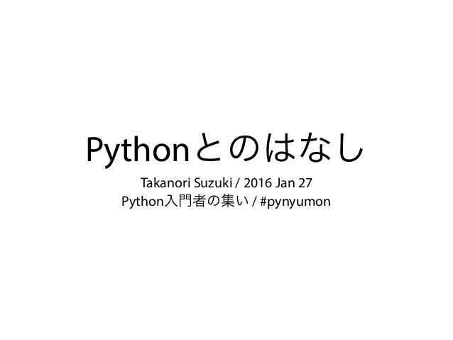 Pythonとのはなし Takanori Suzuki / 2016 Jan 27 Python入門者の集い / #pynyumon