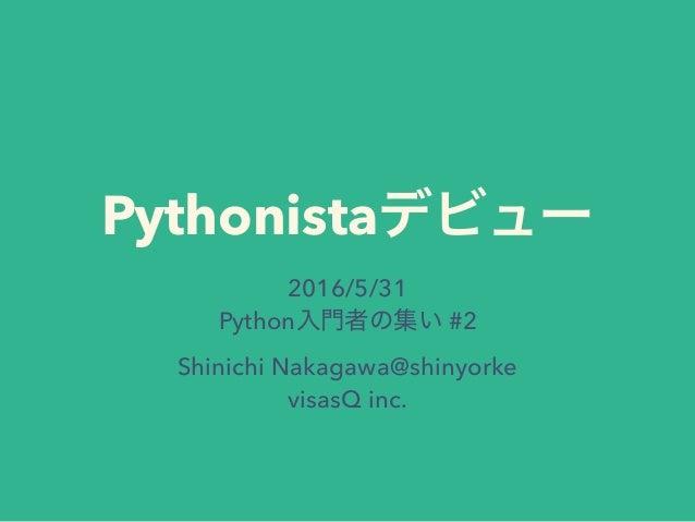 Pythonista 2016/5/31 Python #2 Shinichi Nakagawa@shinyorke visasQ inc.