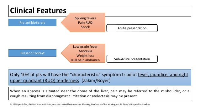 Clinical Features Pre antibiotic era Spiking fevers Pain RUQ Shock Acute presentation Present Context Low grade fever Anor...