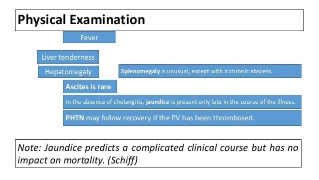 Physical Examination Fever PHTN may follow recovery if the PV has been thrombosed. Ascites is rare In the absence of chola...