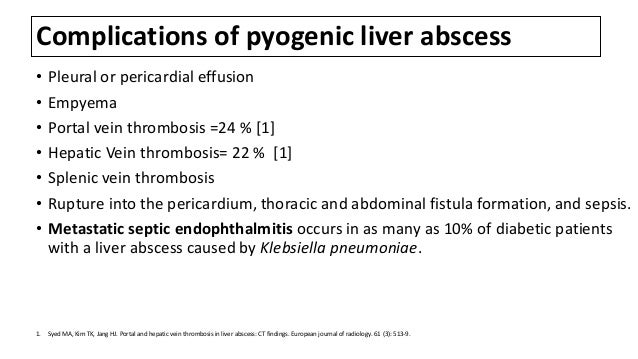 Complications of pyogenic liver abscess • Pleural or pericardial effusion • Empyema • Portal vein thrombosis =24 % [1] • H...