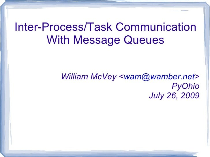 Inter-Process/Task Communication With Message Queues William McVey < [email_address] > PyOhio July 26, 2009